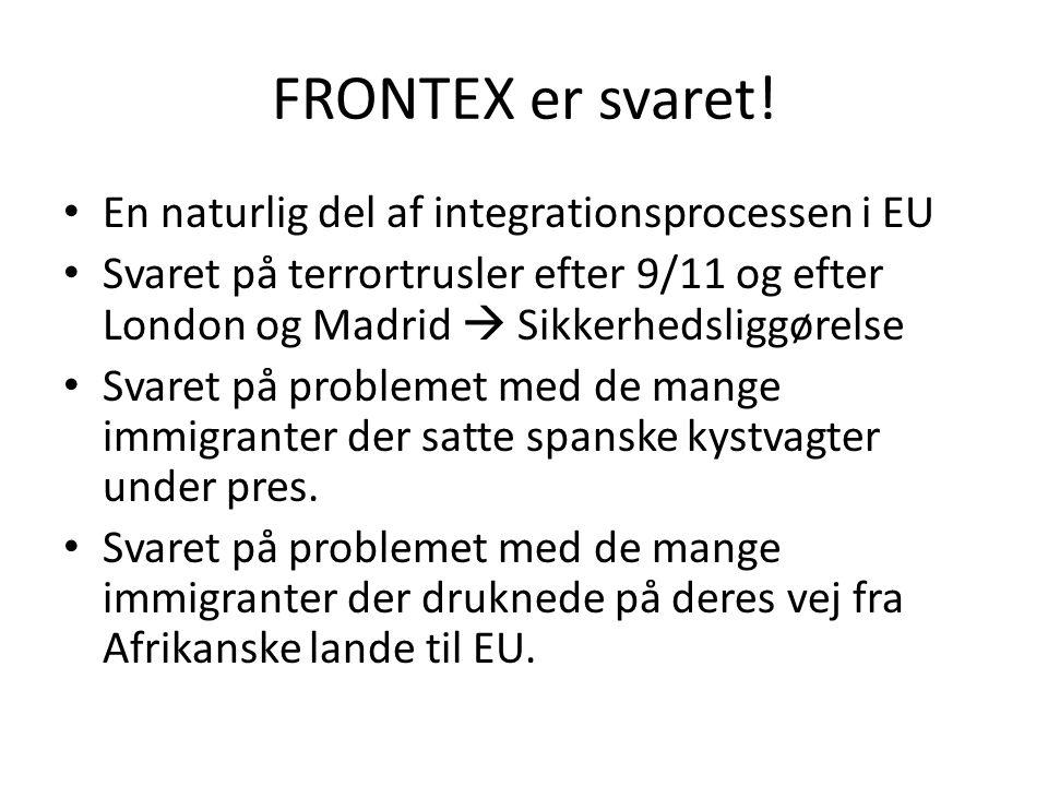 FRONTEX er svaret! • En naturlig del af integrationsprocessen i EU • Svaret på terrortrusler efter 9/11 og efter London og Madrid  Sikkerhedsliggørel