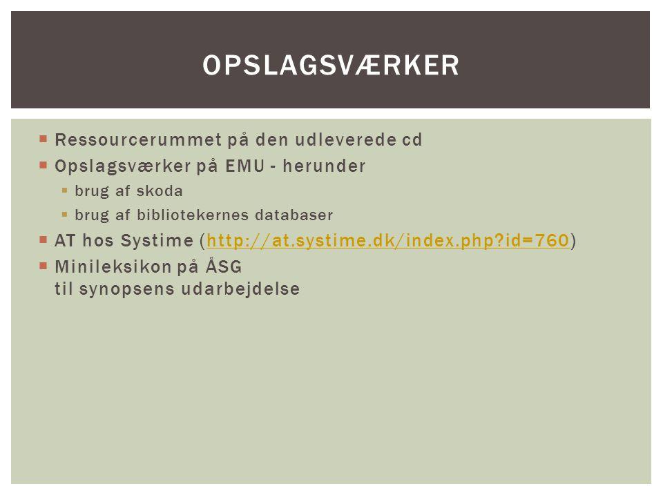  Ressourcerummet på den udleverede cd  Opslagsværker på EMU - herunder  brug af skoda  brug af bibliotekernes databaser  AT hos Systime (http://at.systime.dk/index.php id=760)http://at.systime.dk/index.php id=760  Minileksikon på ÅSG til synopsens udarbejdelse OPSLAGSVÆRKER