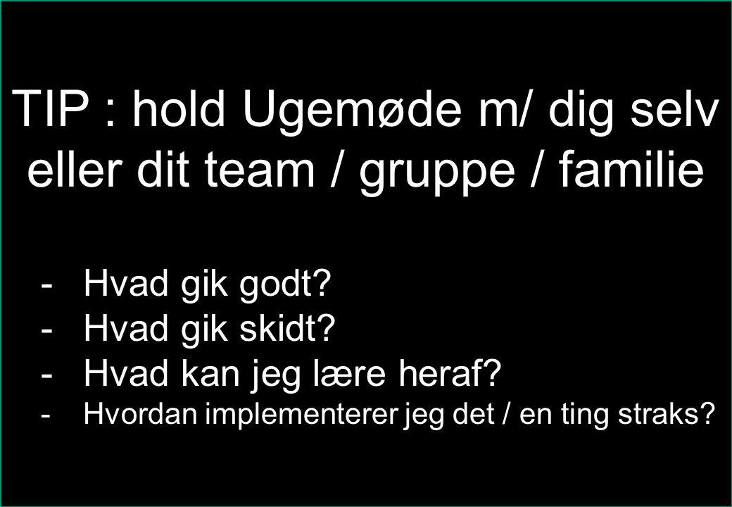 se@traincompany.dk TIP : hold Ugemøde m/ dig selv eller dit team / gruppe / familie -Hvad gik godt.