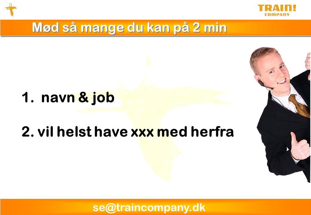 se@traincompany.dk Mød så mange du kan på 2 min 1. navn & job 2.vil helst have xxx med herfra