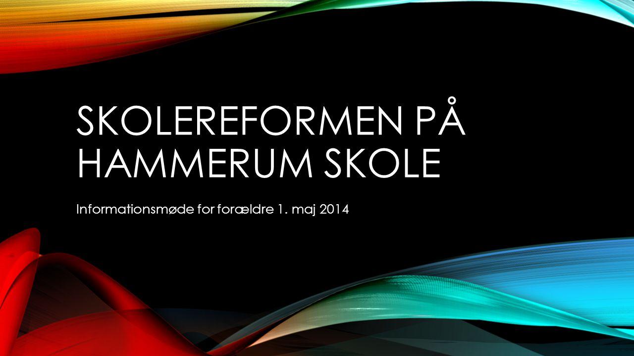 SKOLEREFORMEN PÅ HAMMERUM SKOLE Informationsmøde for forældre 1. maj 2014