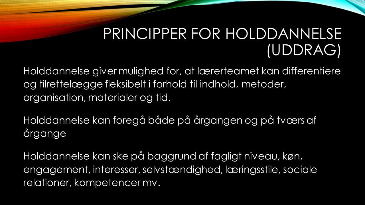 PRINCIPPER FOR HOLDDANNELSE (UDDRAG) Holddannelse giver mulighed for, at lærerteamet kan differentiere og tilrettelægge fleksibelt i forhold til indho