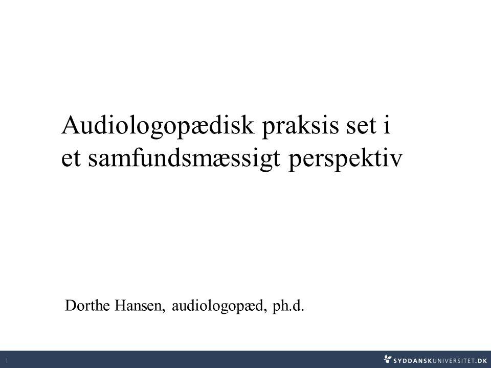 1 Audiologopædisk praksis set i et samfundsmæssigt perspektiv Dorthe Hansen, audiologopæd, ph.d.