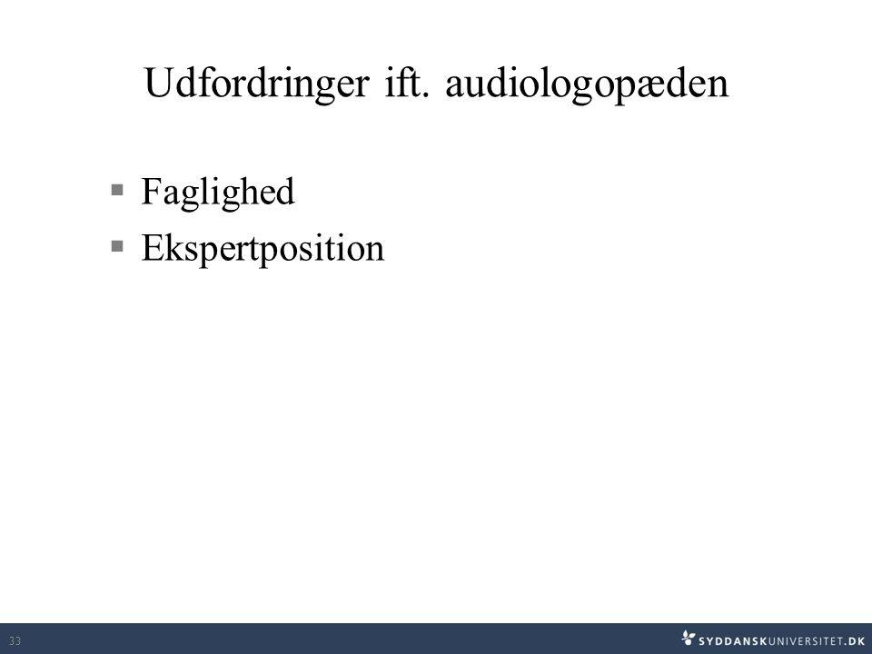 Udfordringer ift. audiologopæden  Faglighed  Ekspertposition 33