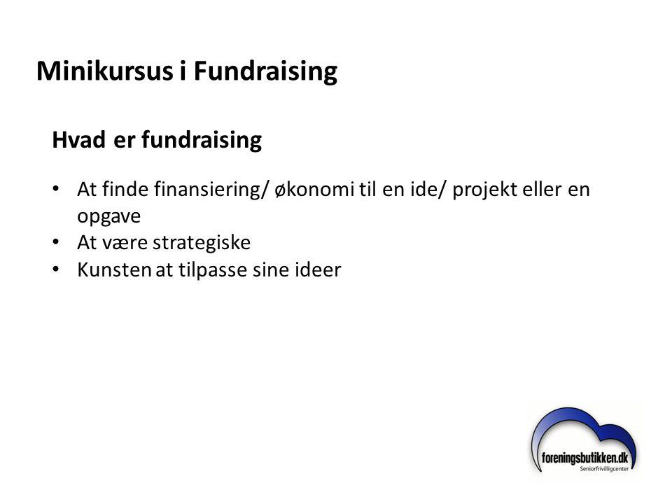 Minikursus i Fundraising Hvad er fundraising • At finde finansiering/ økonomi til en ide/ projekt eller en opgave • At være strategiske • Kunsten at t
