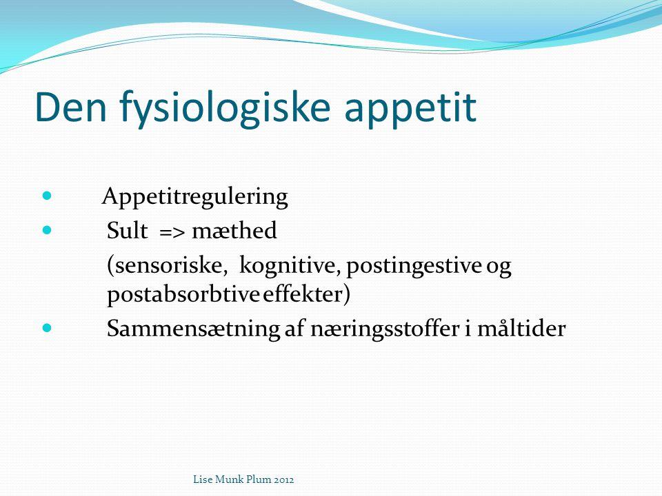 Lise Munk Plum 2012 Den fysiologiske appetit  Appetitregulering  Sult => mæthed (sensoriske, kognitive, postingestive og postabsorbtive effekter) 