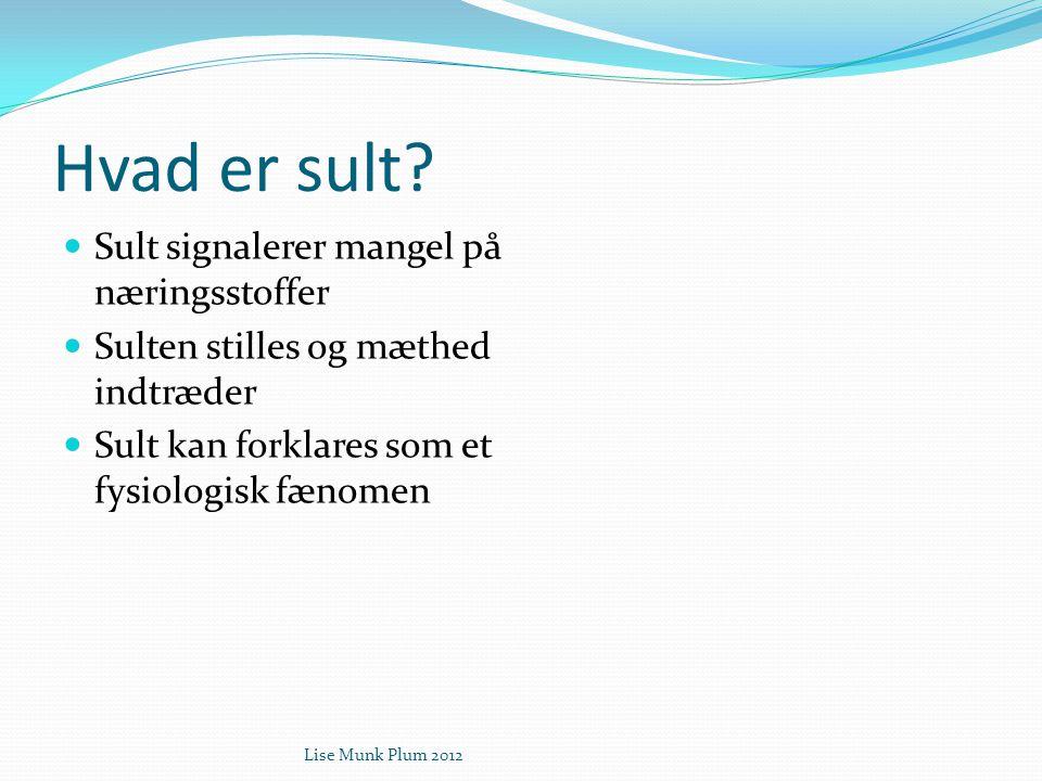 Lise Munk Plum 2012 Hvad er sult?  Sult signalerer mangel på næringsstoffer  Sulten stilles og mæthed indtræder  Sult kan forklares som et fysiolog