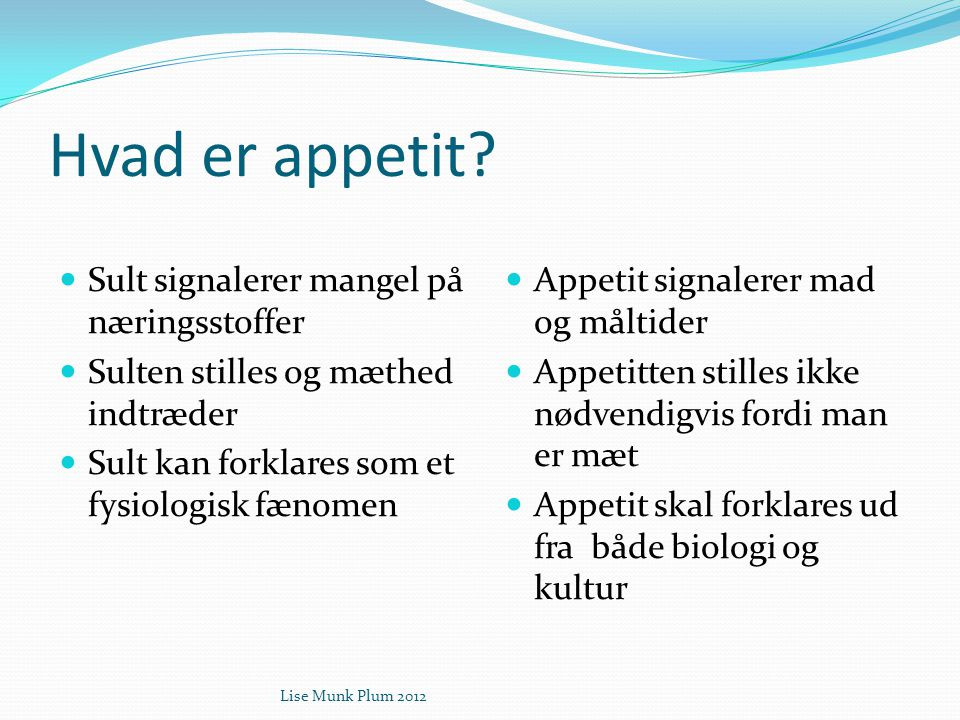 Lise Munk Plum 2012 Hvad er appetit?  Sult signalerer mangel på næringsstoffer  Sulten stilles og mæthed indtræder  Sult kan forklares som et fysio