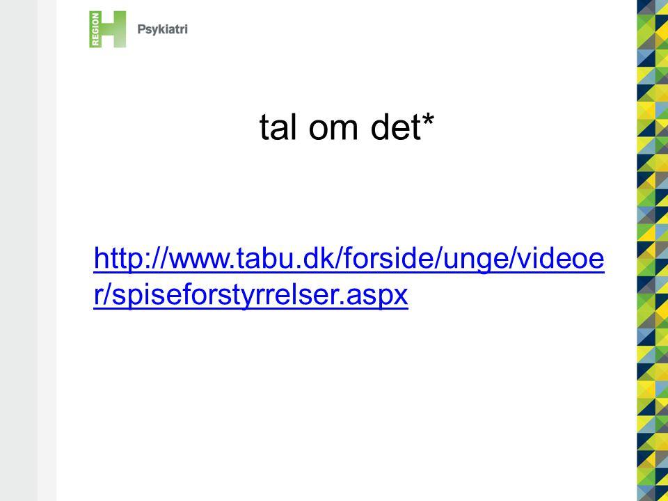 tal om det* http://www.tabu.dk/forside/unge/videoe r/spiseforstyrrelser.aspx