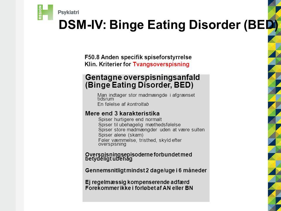 DSM-IV: Binge Eating Disorder (BED) Gentagne overspisningsanfald (Binge Eating Disorder, BED) Man indtager stor madmængde i afgrænset tidsrum En følelse af kontroltab Mere end 3 karakteristika Spiser hurtigere end normalt Spiser til ubehagelig mæthedsfølelse Spiser store madmængder uden at være sulten Spiser alene (skam) Føler væmmelse, tristhed, skyld efter overspisning Overspisningsepisoderne forbundet med betydeligt ubehag Gennemsnitligt mindst 2 dage/uge i 6 måneder Ej regelmæssig kompenserende adfærd Forekommer ikke i forløbet af AN eller BN F50.8 Anden specifik spiseforstyrrelse Klin.