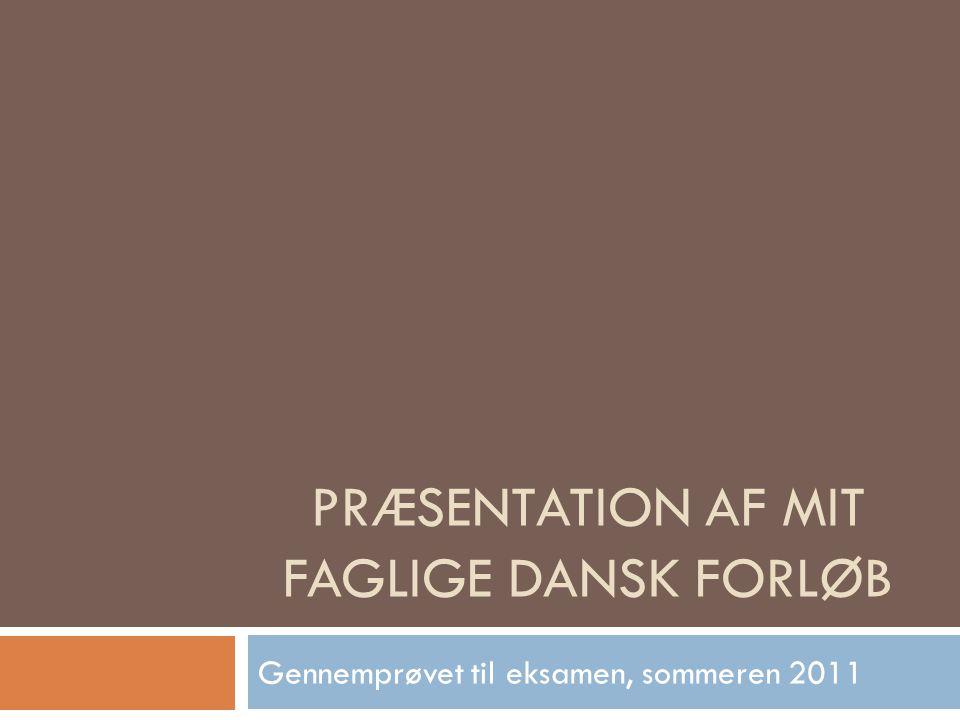 PRÆSENTATION AF MIT FAGLIGE DANSK FORLØB Gennemprøvet til eksamen, sommeren 2011