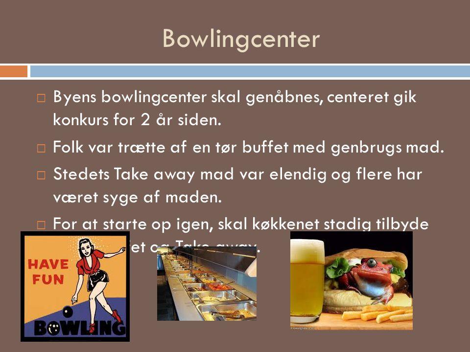 Byens bowlingcenter skal genåbnes, centeret gik konkurs for 2 år siden.  Folk var trætte af en tør buffet med genbrugs mad.  Stedets Take away mad