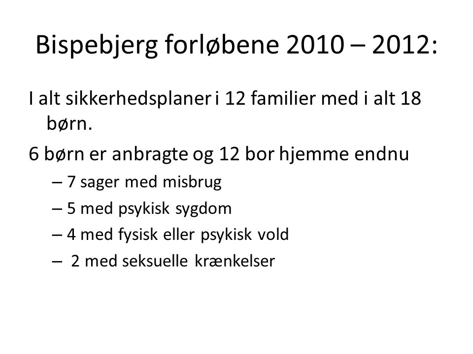 Bispebjerg forløbene 2010 – 2012: I alt sikkerhedsplaner i 12 familier med i alt 18 børn. 6 børn er anbragte og 12 bor hjemme endnu – 7 sager med misb