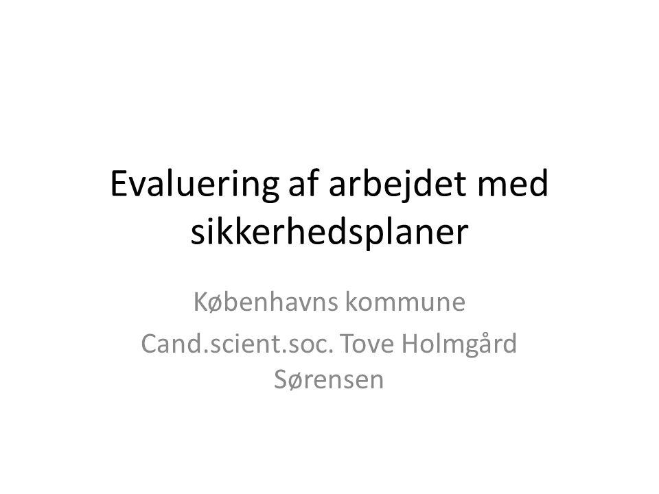 Evaluering af arbejdet med sikkerhedsplaner Københavns kommune Cand.scient.soc. Tove Holmgård Sørensen
