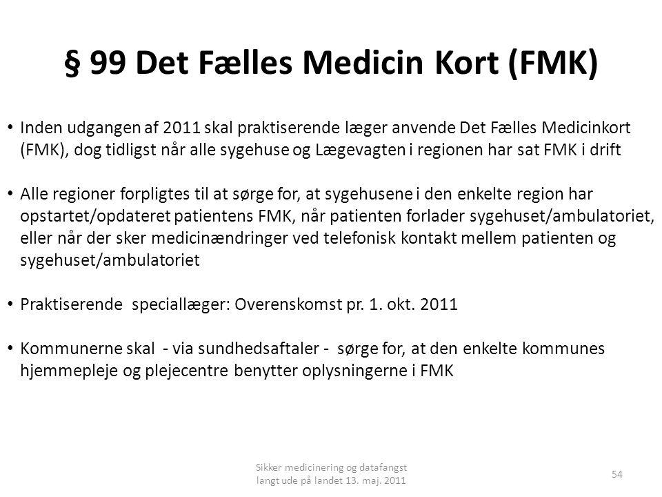 § 99 Det Fælles Medicin Kort (FMK) • Inden udgangen af 2011 skal praktiserende læger anvende Det Fælles Medicinkort (FMK), dog tidligst når alle sygehuse og Lægevagten i regionen har sat FMK i drift • Alle regioner forpligtes til at sørge for, at sygehusene i den enkelte region har opstartet/opdateret patientens FMK, når patienten forlader sygehuset/ambulatoriet, eller når der sker medicinændringer ved telefonisk kontakt mellem patienten og sygehuset/ambulatoriet • Praktiserende speciallæger: Overenskomst pr.