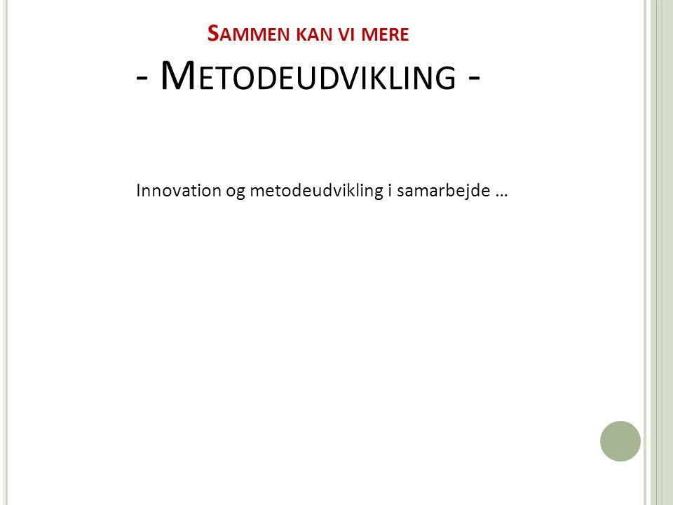 S AMMEN KAN VI MERE - M ETODEUDVIKLING - Innovation og metodeudvikling i samarbejde …