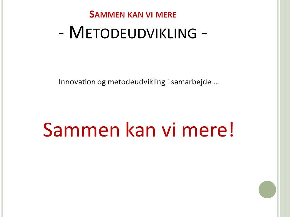 S AMMEN KAN VI MERE - M ETODEUDVIKLING - Innovation og metodeudvikling i samarbejde … Sammen kan vi mere!
