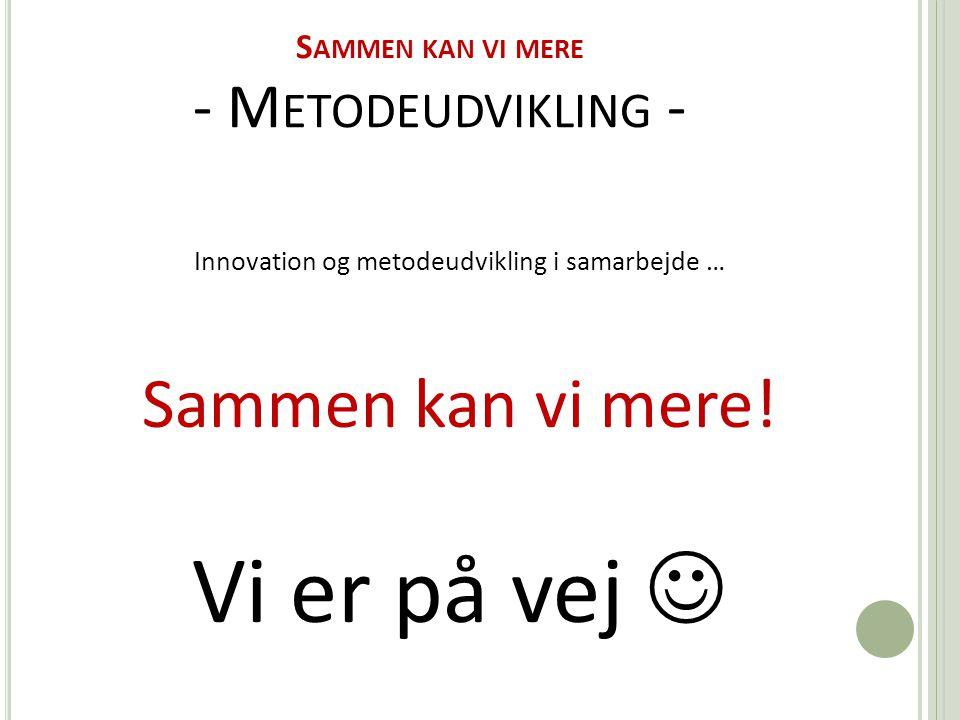S AMMEN KAN VI MERE - M ETODEUDVIKLING - Innovation og metodeudvikling i samarbejde … Sammen kan vi mere.