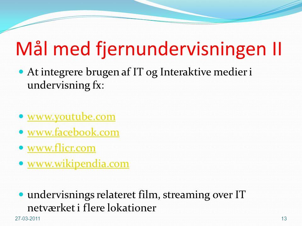 Mål med fjernundervisningen II  At integrere brugen af IT og Interaktive medier i undervisning fx:  www.youtube.com www.youtube.com  www.facebook.com www.facebook.com  www.flicr.com www.flicr.com  www.wikipendia.com www.wikipendia.com  undervisnings relateret film, streaming over IT netværket i flere lokationer 27-03-201113