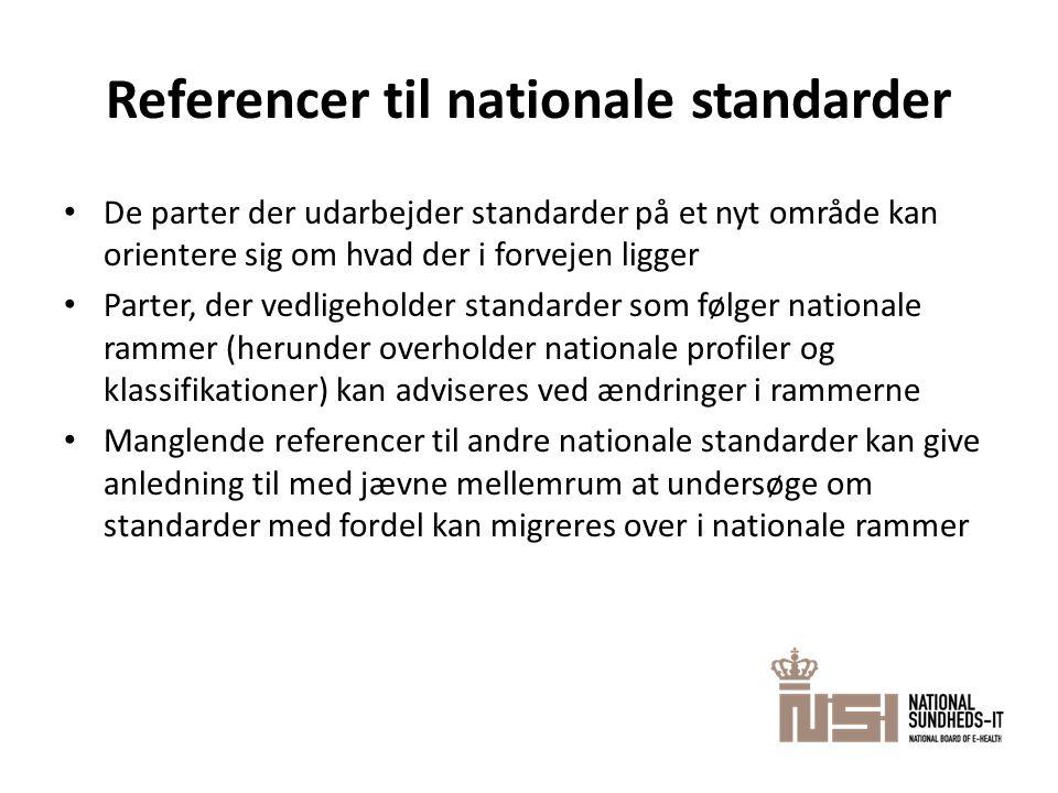 Referencer til nationale standarder • De parter der udarbejder standarder på et nyt område kan orientere sig om hvad der i forvejen ligger • Parter, der vedligeholder standarder som følger nationale rammer (herunder overholder nationale profiler og klassifikationer) kan adviseres ved ændringer i rammerne • Manglende referencer til andre nationale standarder kan give anledning til med jævne mellemrum at undersøge om standarder med fordel kan migreres over i nationale rammer