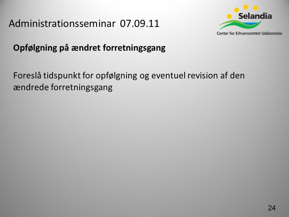 Administrationsseminar 07.09.11 Opfølgning på ændret forretningsgang Foreslå tidspunkt for opfølgning og eventuel revision af den ændrede forretningsgang 24