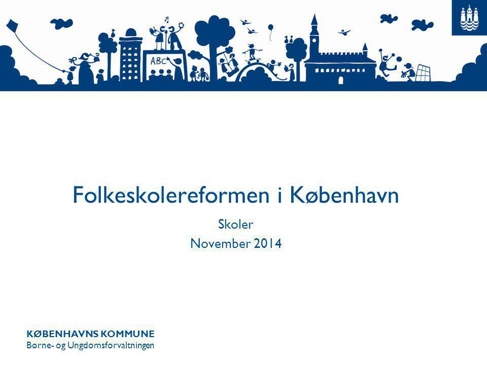 KØBENHAVNS KOMMUNE Børne- og Ungdomsforvaltningen Folkeskolereformen i København Skoler November 2014