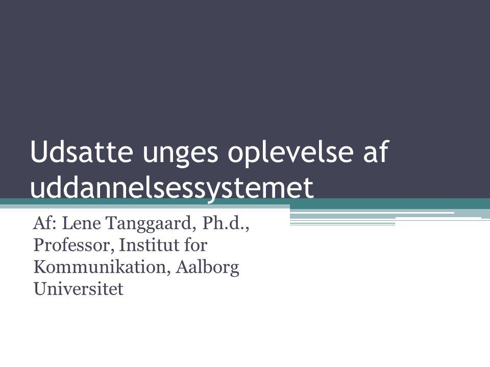 Udsatte unges oplevelse af uddannelsessystemet Af: Lene Tanggaard, Ph.d., Professor, Institut for Kommunikation, Aalborg Universitet