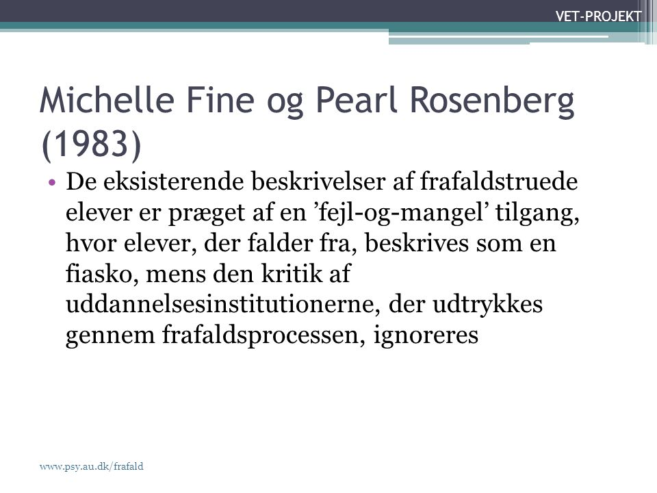 www.psy.au.dk/frafald VET-PROJEKT Michelle Fine og Pearl Rosenberg (1983) •De eksisterende beskrivelser af frafaldstruede elever er præget af en 'fejl-og-mangel' tilgang, hvor elever, der falder fra, beskrives som en fiasko, mens den kritik af uddannelsesinstitutionerne, der udtrykkes gennem frafaldsprocessen, ignoreres