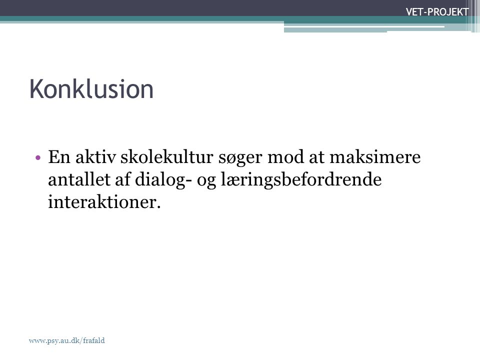 www.psy.au.dk/frafald VET-PROJEKT Konklusion •En aktiv skolekultur søger mod at maksimere antallet af dialog- og læringsbefordrende interaktioner.