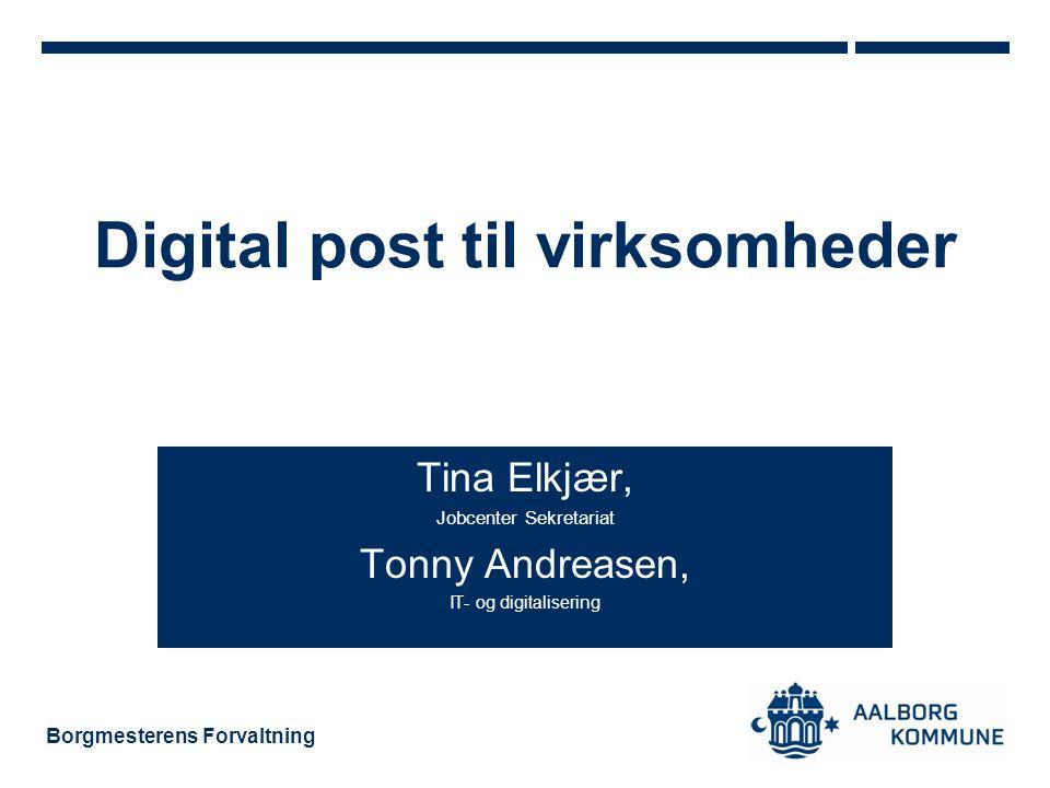 Borgmesterens Forvaltning Digital post til virksomheder Tina Elkjær, Jobcenter Sekretariat Tonny Andreasen, IT- og digitalisering