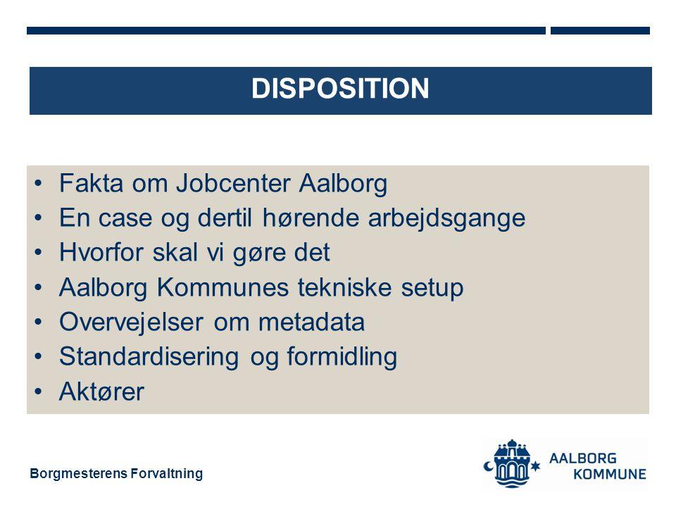 Borgmesterens Forvaltning DISPOSITION •Fakta om Jobcenter Aalborg •En case og dertil hørende arbejdsgange •Hvorfor skal vi gøre det •Aalborg Kommunes tekniske setup •Overvejelser om metadata •Standardisering og formidling •Aktører