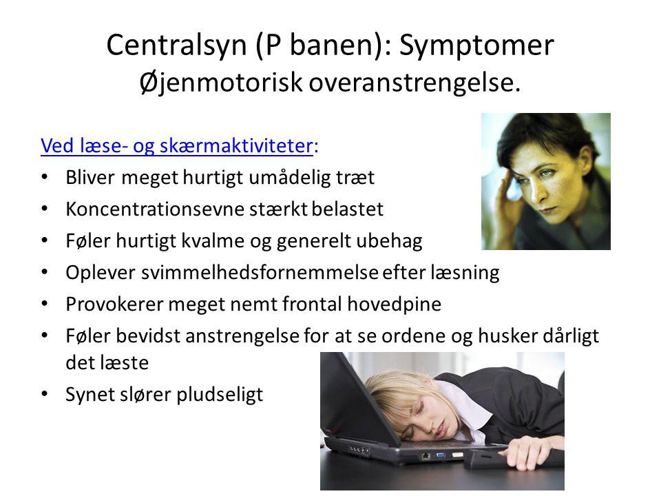 Centralsyn (P banen): Symptomer Øjenmotorisk overanstrengelse. Ved læse- og skærmaktiviteter: • Bliver meget hurtigt umådelig træt • Koncentrationsevn
