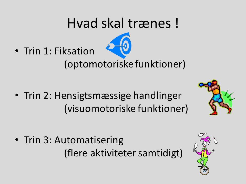 Hvad skal trænes ! • Trin 1: Fiksation (optomotoriske funktioner) • Trin 2: Hensigtsmæssige handlinger (visuomotoriske funktioner) • Trin 3: Automatis