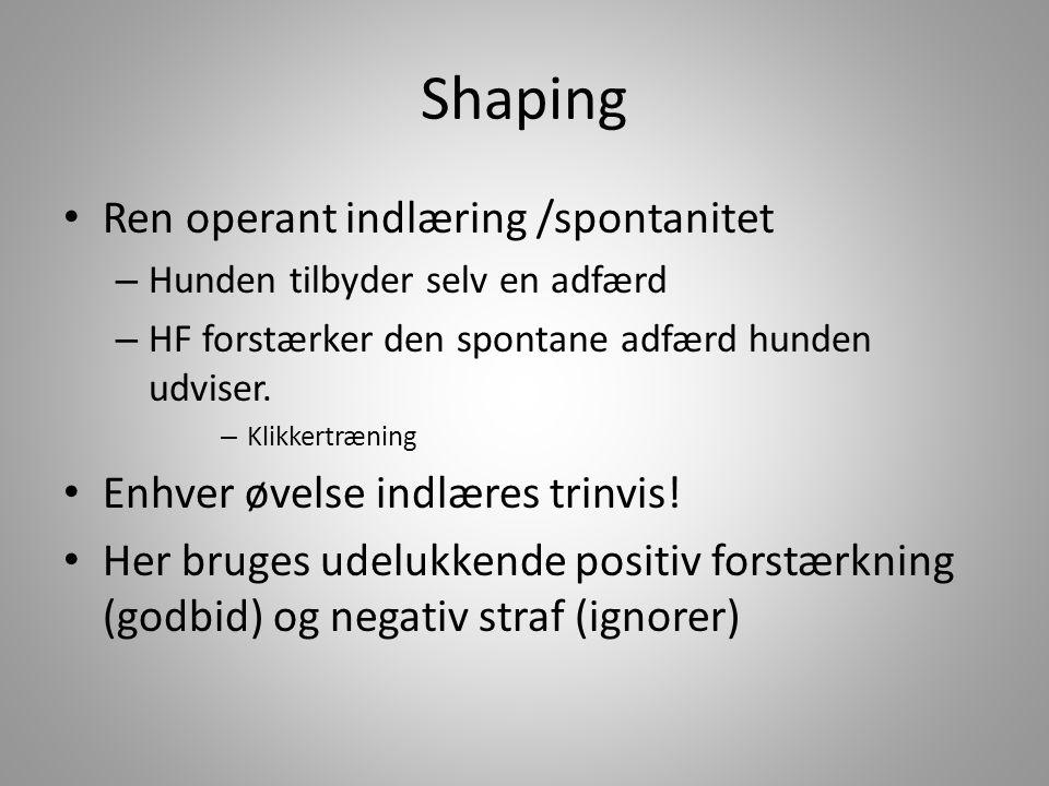 Shaping • Ren operant indlæring /spontanitet – Hunden tilbyder selv en adfærd – HF forstærker den spontane adfærd hunden udviser.