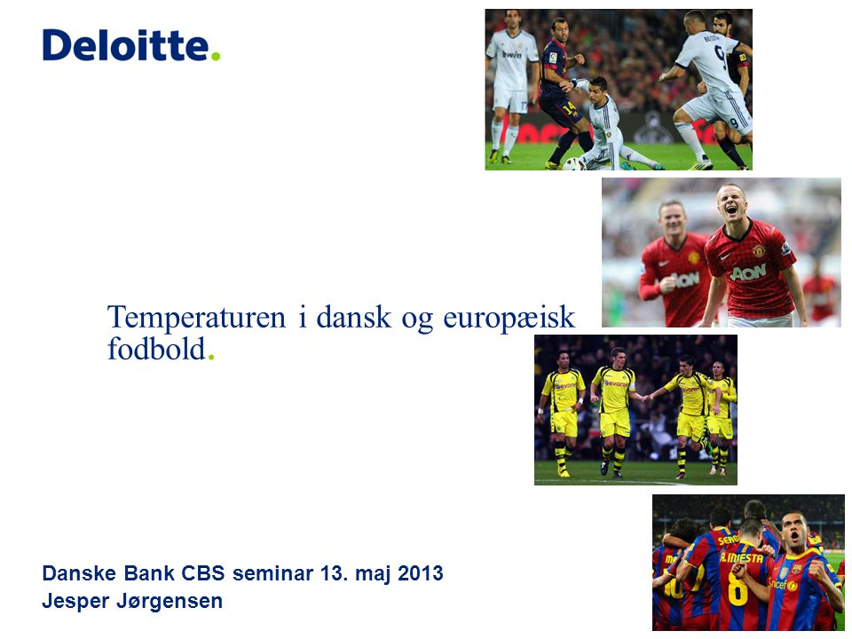 Danske Bank CBS seminar 13. maj 2013 Jesper Jørgensen Temperaturen i dansk og europæisk fodbold.