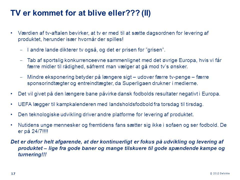 © 2012 Deloitte 17 •Værdien af tv-aftalen bevirker, at tv er med til at sætte dagsordnen for levering af produktet, herunder især hvornår der spilles!