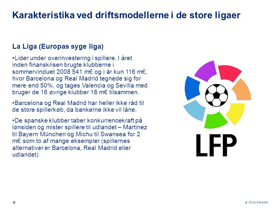© 2012 Deloitte 9 La Liga (Europas syge liga) •Lider under overinvestering i spillere. I året inden finanskrisen brugte klubberne i sommervinduet 2008