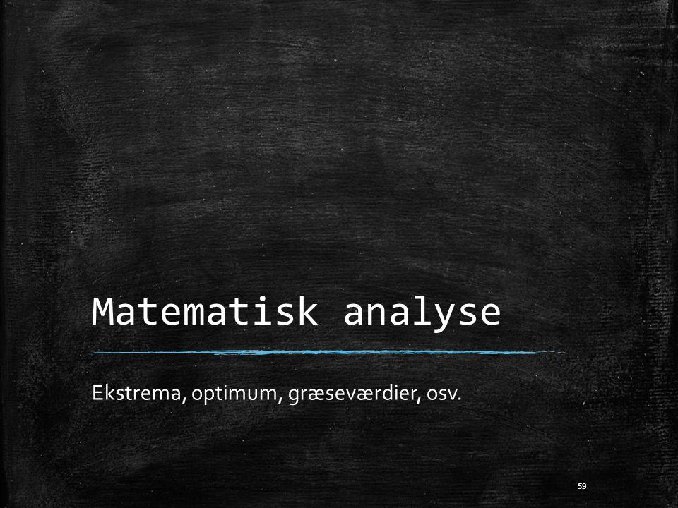 Matematisk analyse Ekstrema, optimum, græseværdier, osv. 59