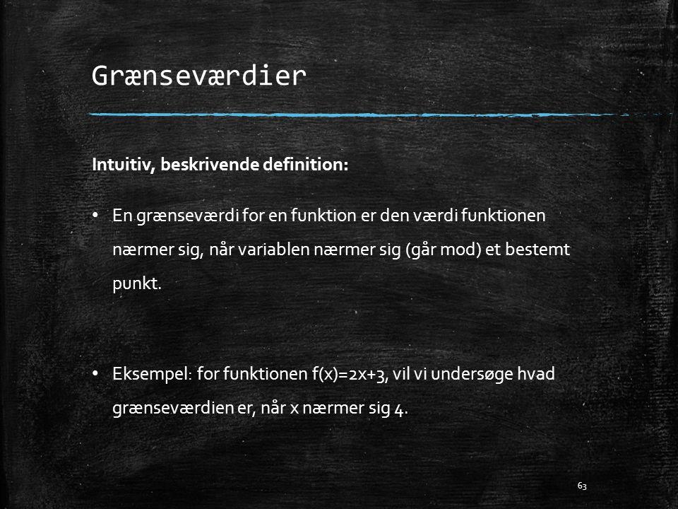 Grænseværdier Intuitiv, beskrivende definition: • En grænseværdi for en funktion er den værdi funktionen nærmer sig, når variablen nærmer sig (går mod