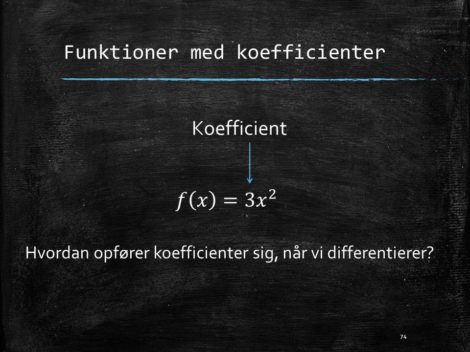 Funktioner med koefficienter 74 Koefficient Hvordan opfører koefficienter sig, når vi differentierer?