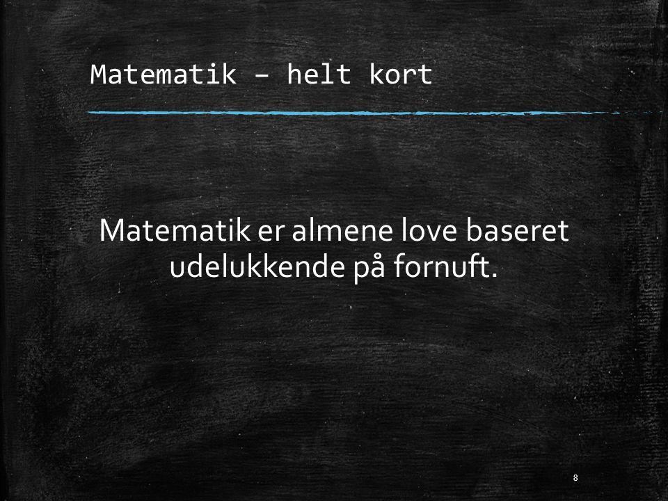 Matematik – helt kort Matematik er almene love baseret udelukkende på fornuft. 8