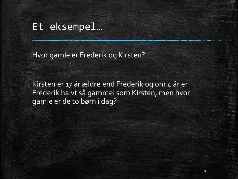 Et eksempel… Hvor gamle er Frederik og Kirsten? Kirsten er 17 år ældre end Frederik og om 4 år er Frederik halvt så gammel som Kirsten, men hvor gamle
