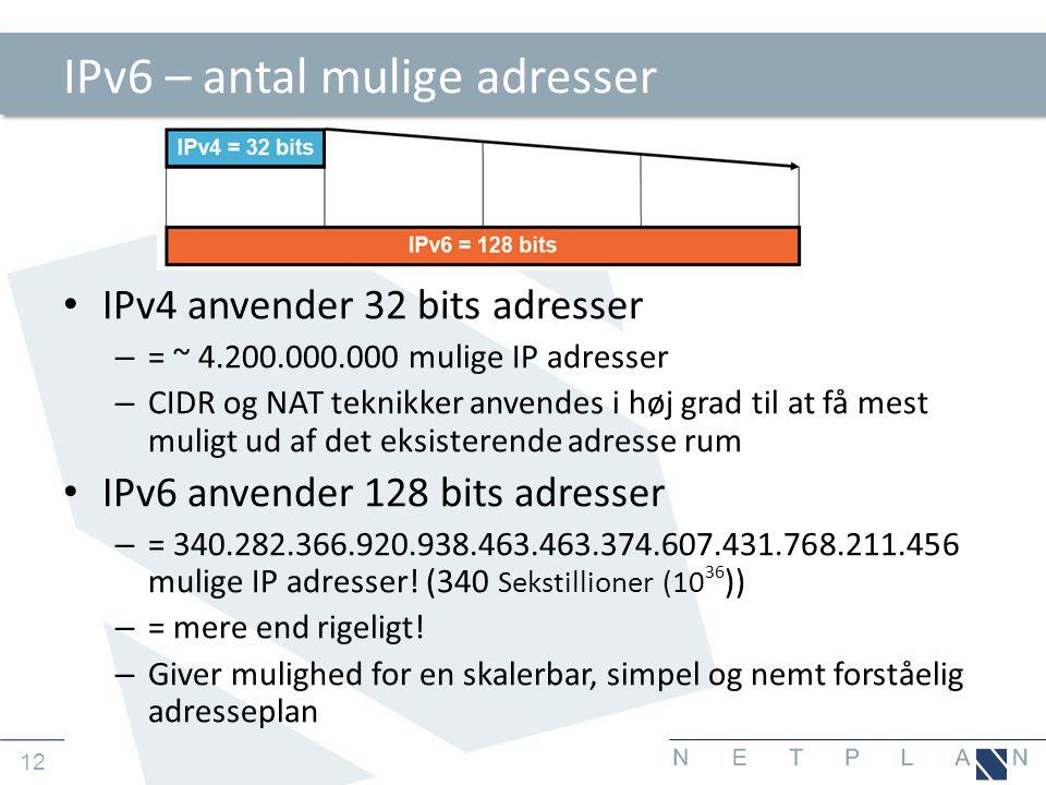 12 IPv6 – antal mulige adresser • IPv4 anvender 32 bits adresser – = ~ 4.200.000.000 mulige IP adresser – CIDR og NAT teknikker anvendes i høj grad til at få mest muligt ud af det eksisterende adresse rum • IPv6 anvender 128 bits adresser – = 340.282.366.920.938.463.463.374.607.431.768.211.456 mulige IP adresser.