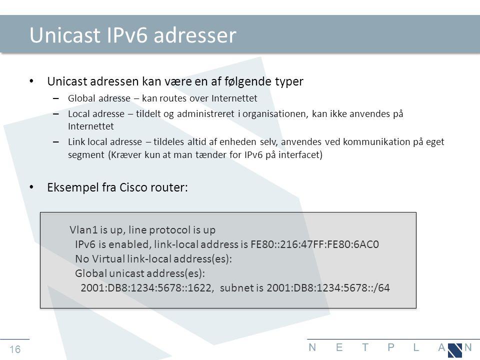 16 Unicast IPv6 adresser • Unicast adressen kan være en af følgende typer – Global adresse – kan routes over Internettet – Local adresse – tildelt og administreret i organisationen, kan ikke anvendes på Internettet – Link local adresse – tildeles altid af enheden selv, anvendes ved kommunikation på eget segment (Kræver kun at man tænder for IPv6 på interfacet) • Eksempel fra Cisco router: Vlan1 is up, line protocol is up IPv6 is enabled, link-local address is FE80::216:47FF:FE80:6AC0 No Virtual link-local address(es): Global unicast address(es): 2001:DB8:1234:5678::1622, subnet is 2001:DB8:1234:5678::/64