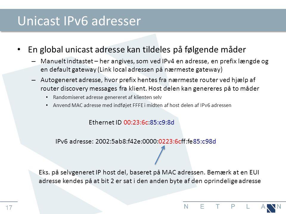 17 Unicast IPv6 adresser • En global unicast adresse kan tildeles på følgende måder – Manuelt indtastet – her angives, som ved IPv4 en adresse, en prefix længde og en default gateway (Link local adressen på nærmeste gateway) – Autogeneret adresse, hvor prefix hentes fra nærmeste router ved hjælp af router discovery messages fra klient.