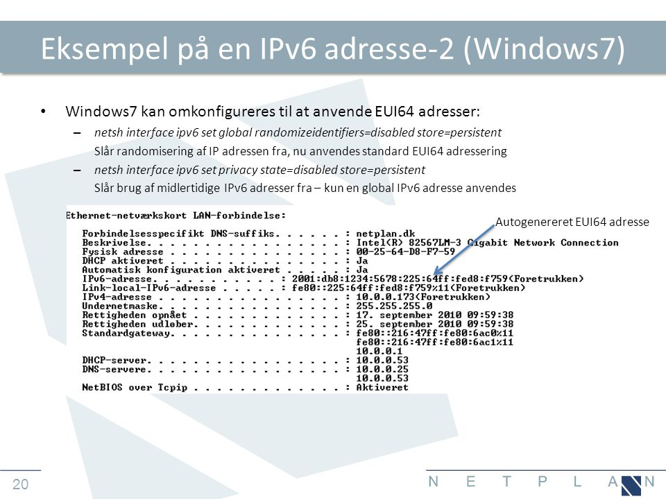 20 Eksempel på en IPv6 adresse-2 (Windows7) • Windows7 kan omkonfigureres til at anvende EUI64 adresser: – netsh interface ipv6 set global randomizeid