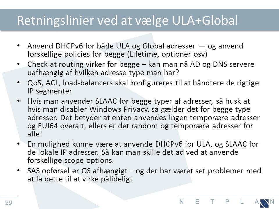 29 Retningslinier ved at vælge ULA+Global • Anvend DHCPv6 for både ULA og Global adresser — og anvend forskellige policies for begge (Lifetime, optioner osv) • Check at routing virker for begge – kan man nå AD og DNS servere uafhængig af hvilken adresse type man har.