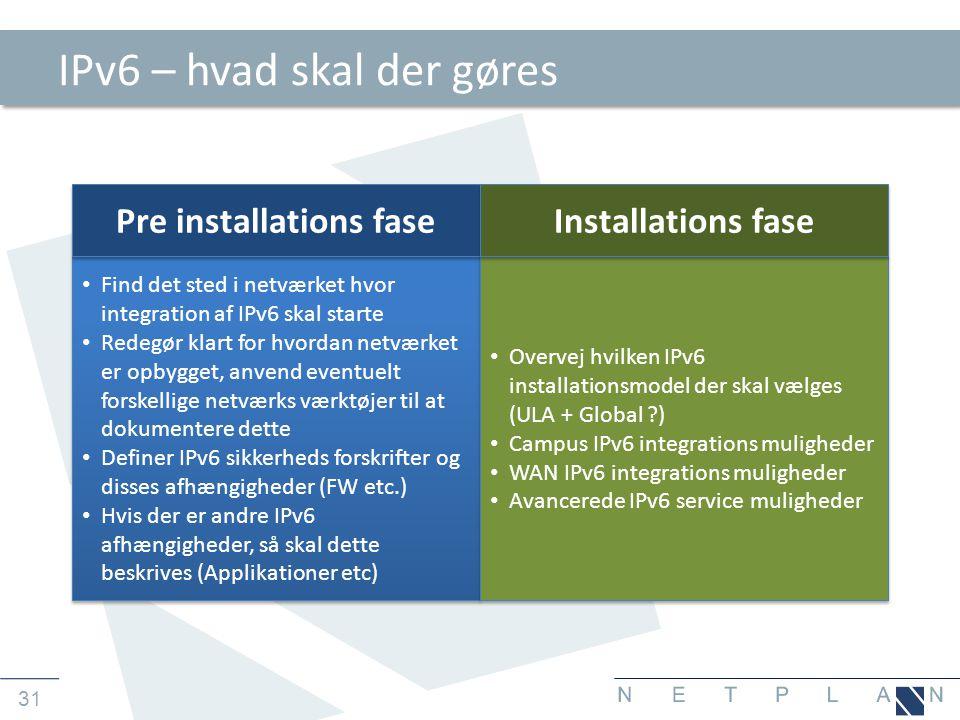 31 IPv6 – hvad skal der gøres • Find det sted i netværket hvor integration af IPv6 skal starte • Redegør klart for hvordan netværket er opbygget, anvend eventuelt forskellige netværks værktøjer til at dokumentere dette • Definer IPv6 sikkerheds forskrifter og disses afhængigheder (FW etc.) • Hvis der er andre IPv6 afhængigheder, så skal dette beskrives (Applikationer etc) • Find det sted i netværket hvor integration af IPv6 skal starte • Redegør klart for hvordan netværket er opbygget, anvend eventuelt forskellige netværks værktøjer til at dokumentere dette • Definer IPv6 sikkerheds forskrifter og disses afhængigheder (FW etc.) • Hvis der er andre IPv6 afhængigheder, så skal dette beskrives (Applikationer etc) Pre installations fase • Overvej hvilken IPv6 installationsmodel der skal vælges (ULA + Global ?) • Campus IPv6 integrations muligheder • WAN IPv6 integrations muligheder • Avancerede IPv6 service muligheder • Overvej hvilken IPv6 installationsmodel der skal vælges (ULA + Global ?) • Campus IPv6 integrations muligheder • WAN IPv6 integrations muligheder • Avancerede IPv6 service muligheder Installations fase