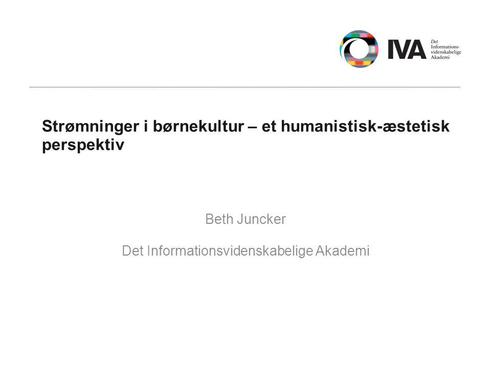 Strømninger i børnekultur – et humanistisk-æstetisk perspektiv Beth Juncker Det Informationsvidenskabelige Akademi
