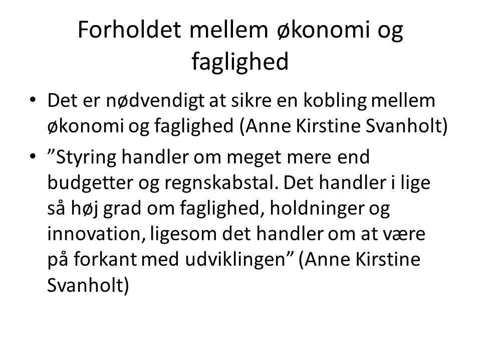 Forholdet mellem økonomi og faglighed • Det er nødvendigt at sikre en kobling mellem økonomi og faglighed (Anne Kirstine Svanholt) • Styring handler om meget mere end budgetter og regnskabstal.